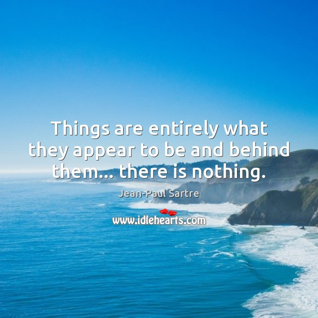 Things are entirely what they appear to be and behind them… there is nothing. Image