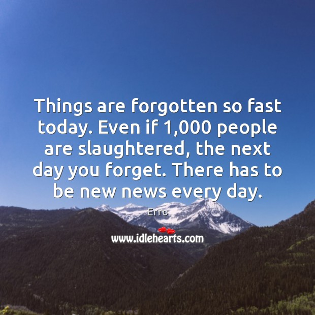 Things are forgotten so fast today. Even if 1,000 people are slaughtered, the Image