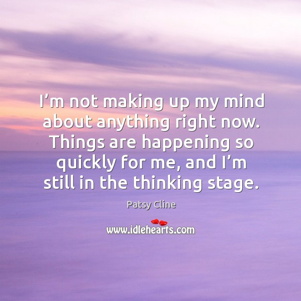 Things are happening so quickly for me, and I'm still in the thinking stage. Image