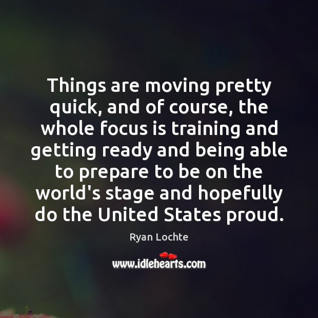 Things are moving pretty quick, and of course, the whole focus is Ryan Lochte Picture Quote