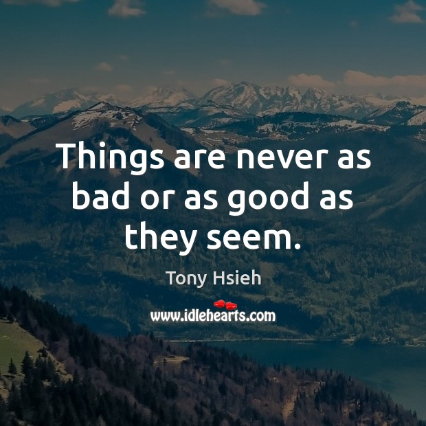 Things are never as bad or as good as they seem. Tony Hsieh Picture Quote