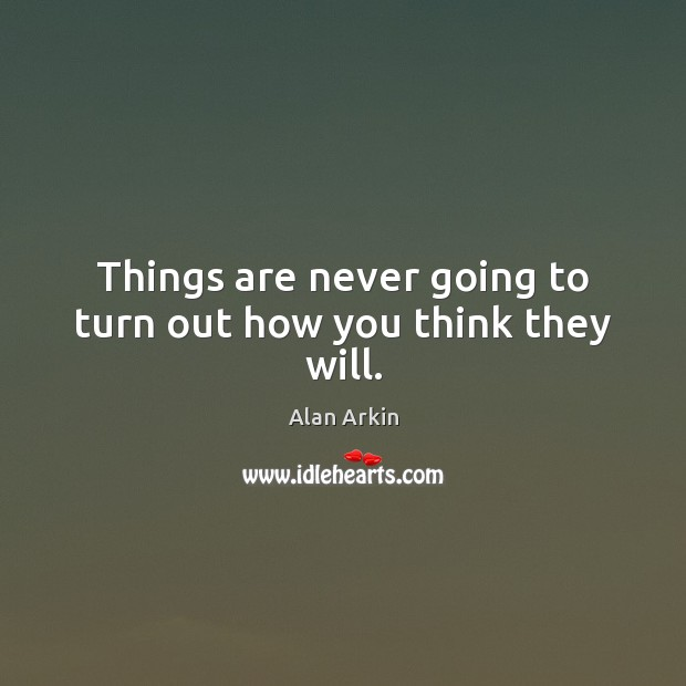 Things are never going to turn out how you think they will. Alan Arkin Picture Quote
