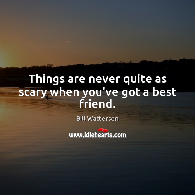 Things are never quite as scary when you've got a best friend. Bill Watterson Picture Quote