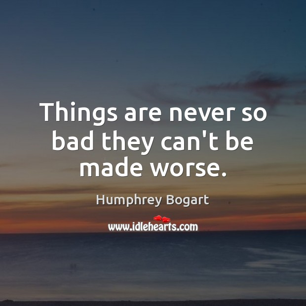 Things are never so bad they can't be made worse. Humphrey Bogart Picture Quote