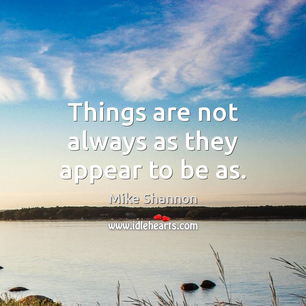 Things are not always as they appear to be as. Mike Shannon Picture Quote