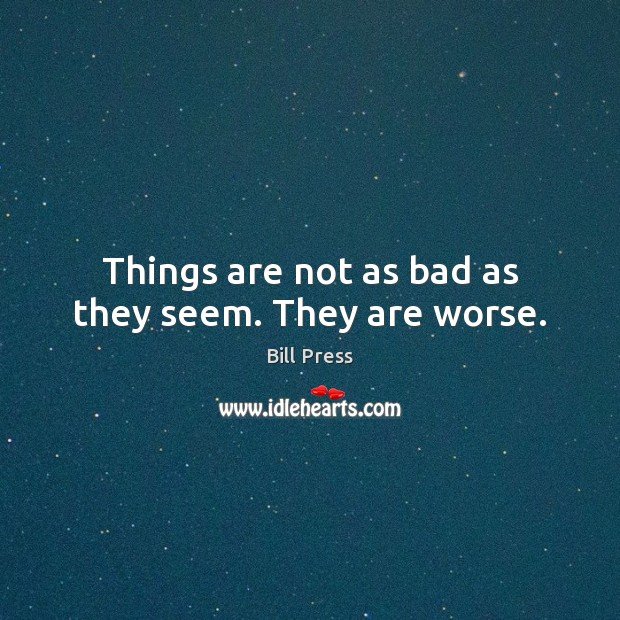 Things are not as bad as they seem. They are worse. Image