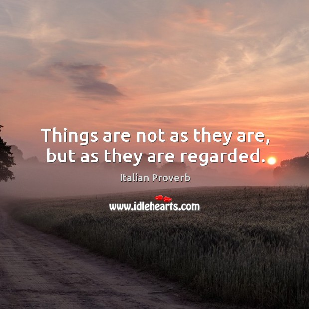 Things are not as they are, but as they are regarded. Image
