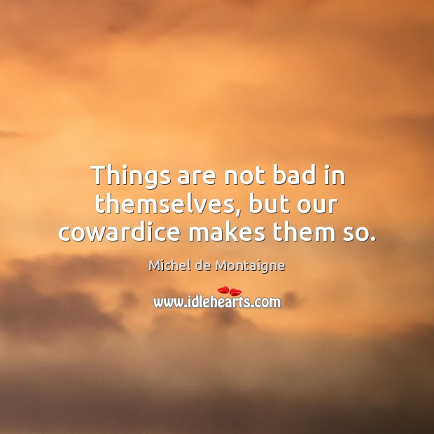 Image, Things are not bad in themselves, but our cowardice makes them so.