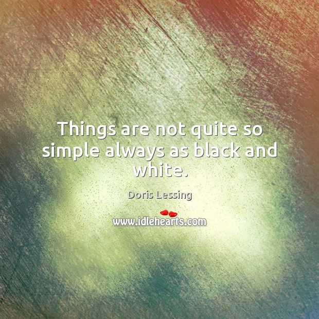 Things are not quite so simple always as black and white. Doris Lessing Picture Quote