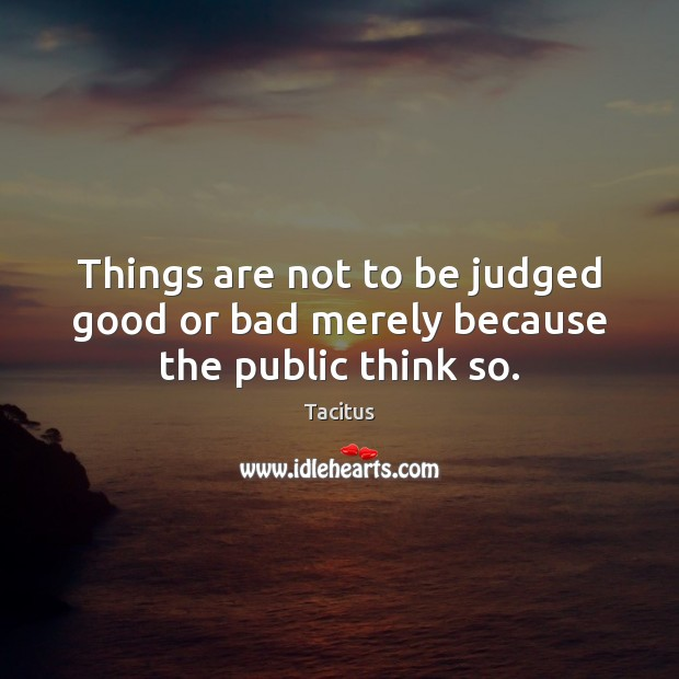 Things are not to be judged good or bad merely because the public think so. Image