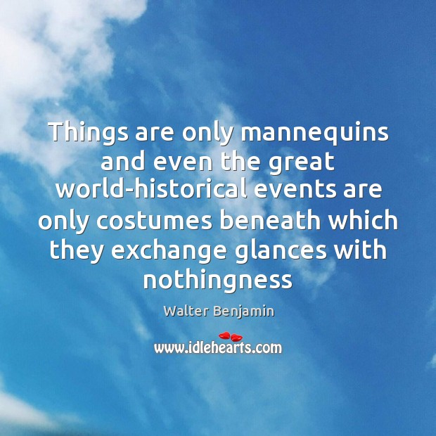 Things are only mannequins and even the great world-historical events are only Walter Benjamin Picture Quote
