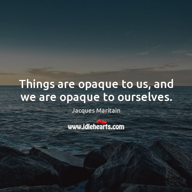 Things are opaque to us, and we are opaque to ourselves. Image