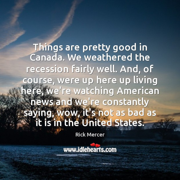 Things are pretty good in Canada. We weathered the recession fairly well. Rick Mercer Picture Quote