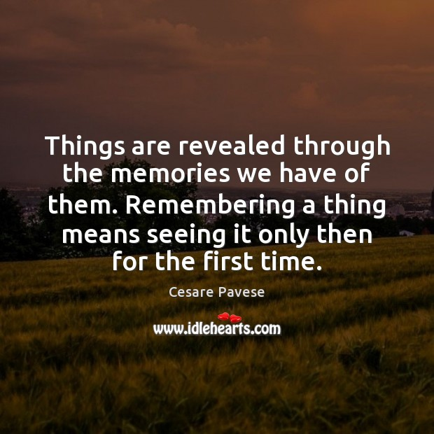 Things are revealed through the memories we have of them. Remembering a Cesare Pavese Picture Quote