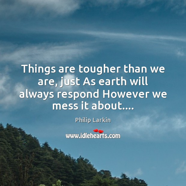 Things are tougher than we are, just As earth will always respond Philip Larkin Picture Quote