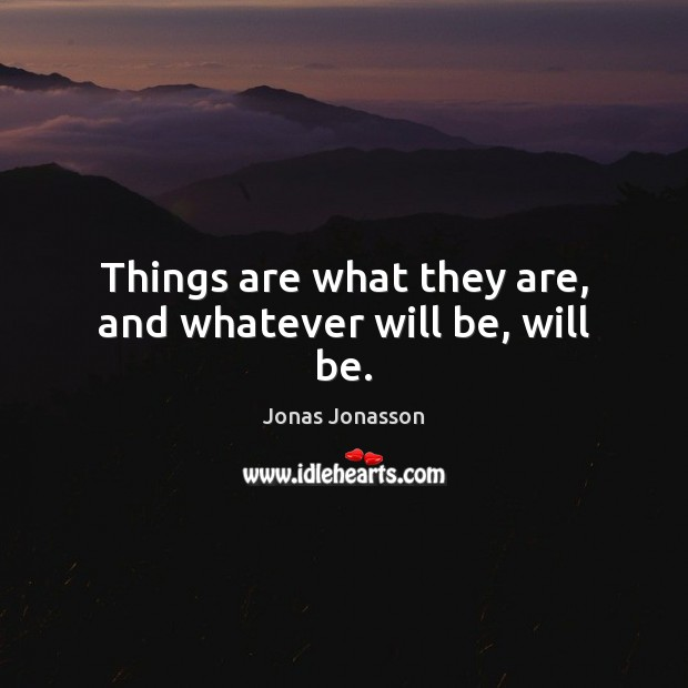 Things are what they are, and whatever will be, will be.