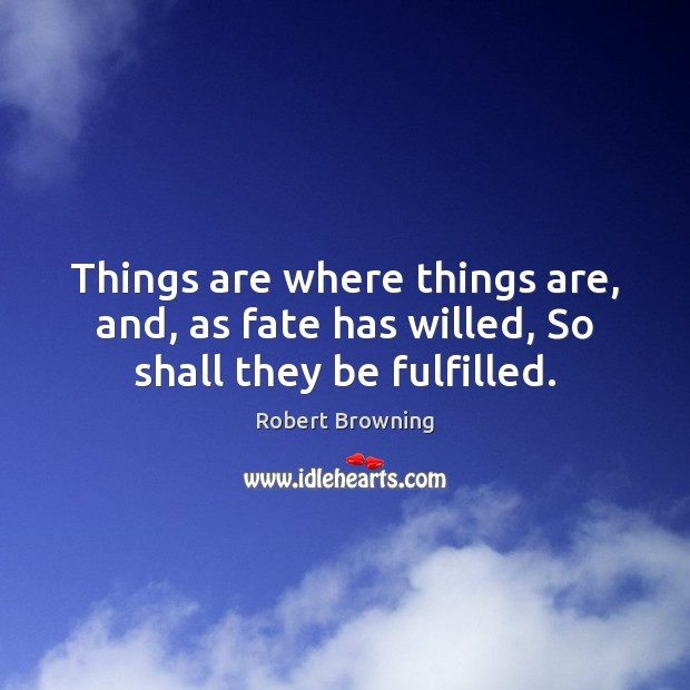 Things are where things are, and, as fate has willed, So shall they be fulfilled. Image