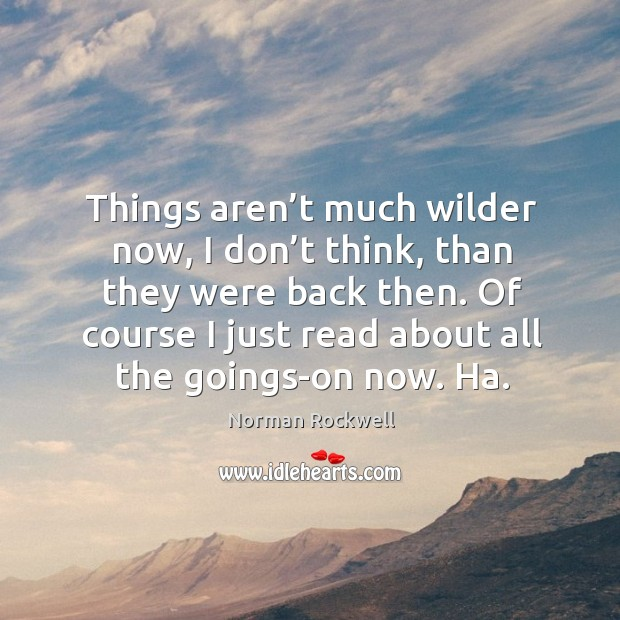 Things aren't much wilder now, I don't think, than they were back then. Image