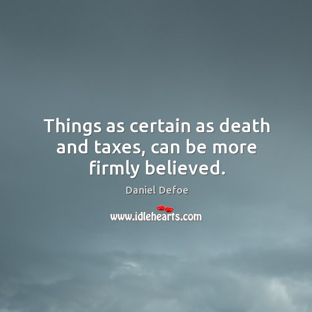 Things as certain as death and taxes, can be more firmly believed. Image