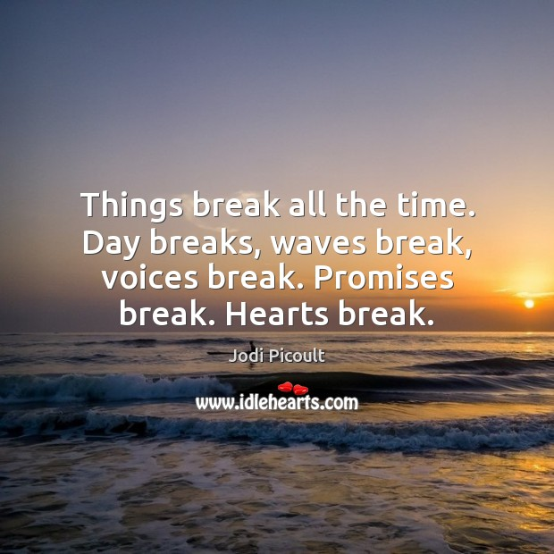 Image, Things break all the time. Day breaks, waves break, voices break. Promises
