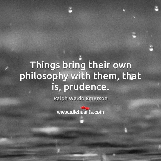 Image, Things bring their own philosophy with them, that is, prudence.