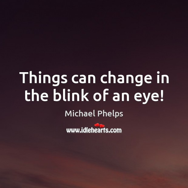 Things can change in the blink of an eye! Michael Phelps Picture Quote