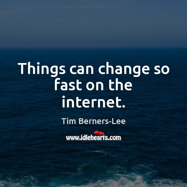 Things can change so fast on the internet. Tim Berners-Lee Picture Quote