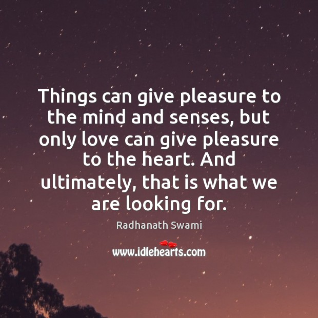 Things can give pleasure to the mind and senses, but only love Radhanath Swami Picture Quote