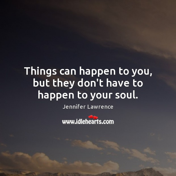 Things can happen to you, but they don't have to happen to your soul. Image