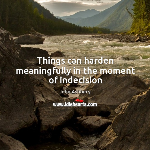 Things can harden meaningfully in the moment of indecision John Ashbery Picture Quote