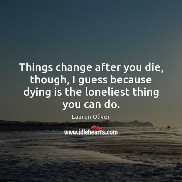 Things change after you die, though, I guess because dying is the Image