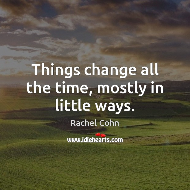 Things change all the time, mostly in little ways. Image
