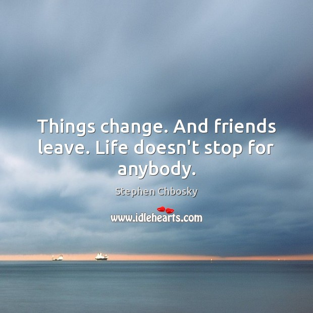 Things change. And friends leave. Life doesn't stop for anybody. Stephen Chbosky Picture Quote