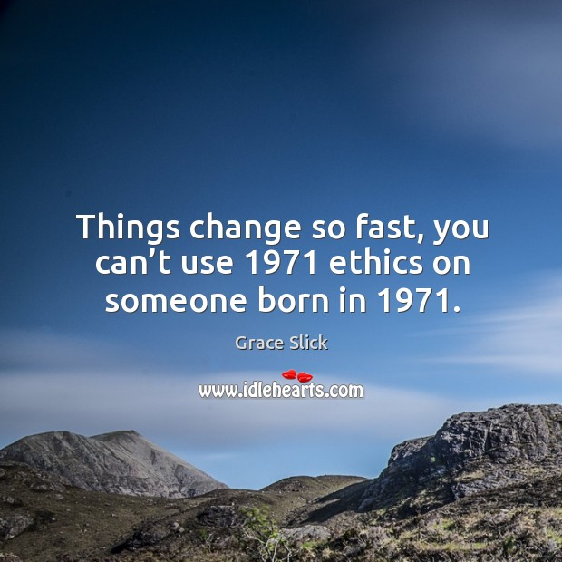 Things change so fast, you can't use 1971 ethics on someone born in 1971. Grace Slick Picture Quote