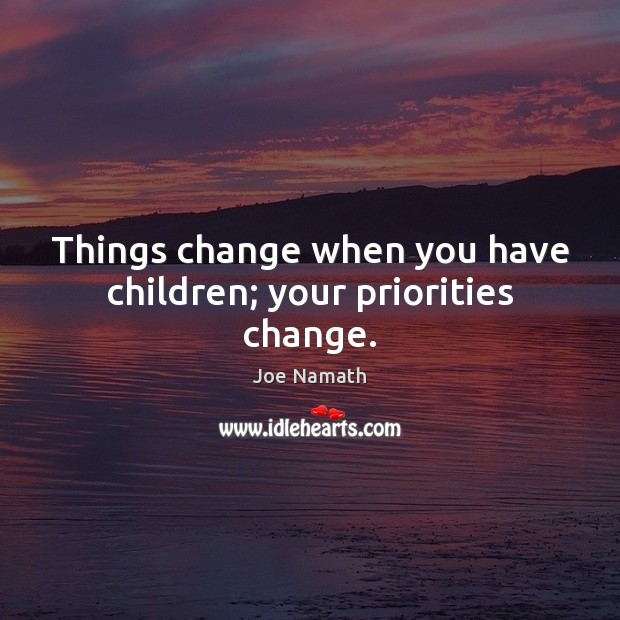 Things change when you have children; your priorities change. Image