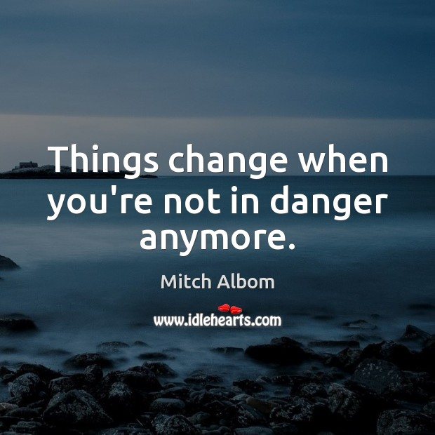Things change when you're not in danger anymore. Mitch Albom Picture Quote