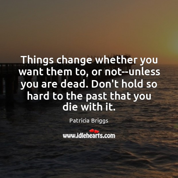 Things change whether you want them to, or not–unless you are dead. Patricia Briggs Picture Quote