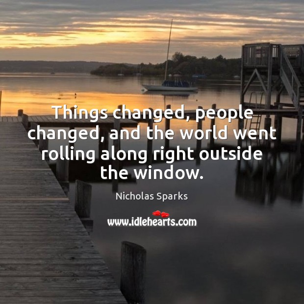 Things changed, people changed, and the world went rolling along right outside the window. Image