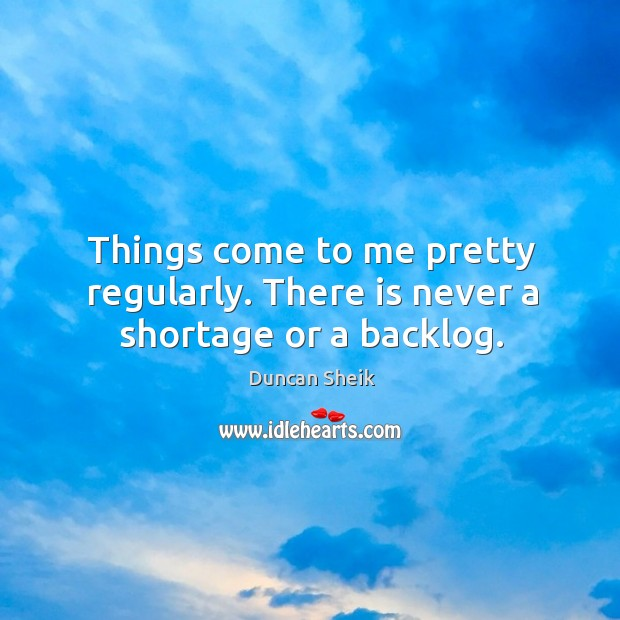 Things come to me pretty regularly. There is never a shortage or a backlog. Duncan Sheik Picture Quote