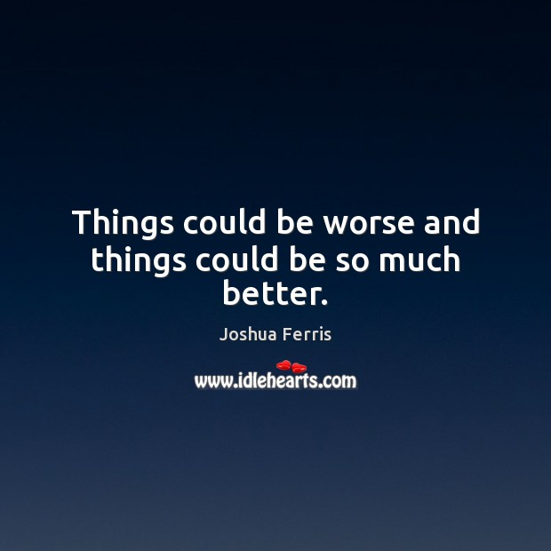 Things could be worse and things could be so much better. Joshua Ferris Picture Quote