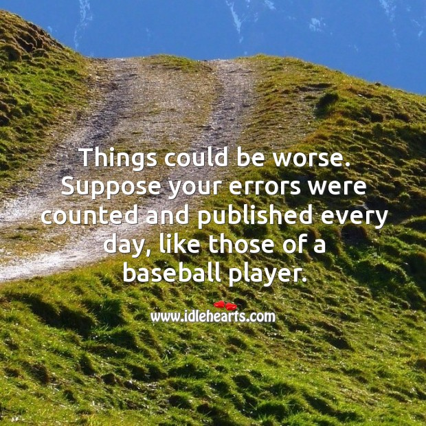 Things could be worse. Suppose your errors were counted and published every day, like those of a baseball player. Image