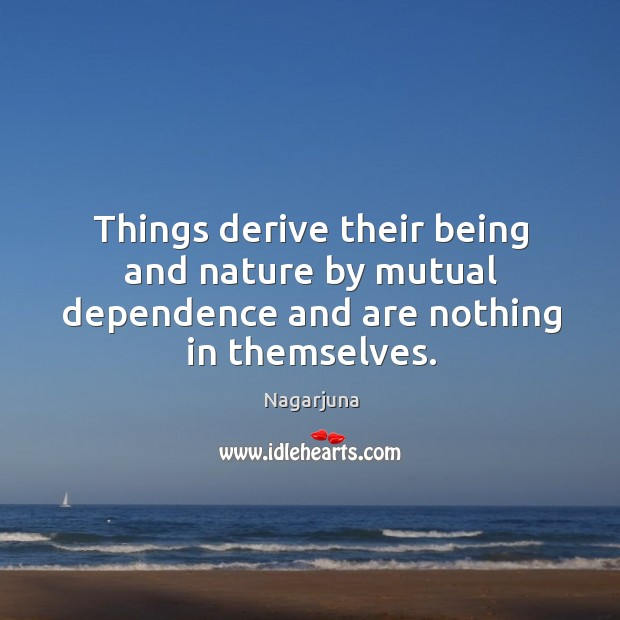Things derive their being and nature by mutual dependence and are nothing in themselves. Image