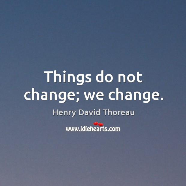 Things do not change; we change. Image
