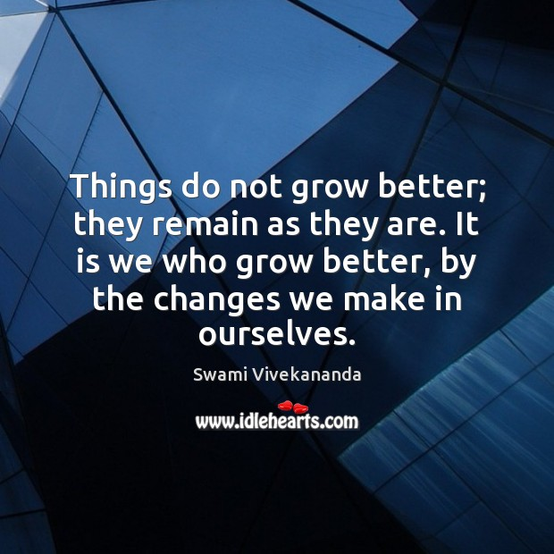 Things do not grow better; they remain as they are. It is Swami Vivekananda Picture Quote