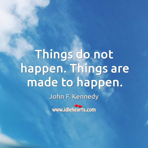 Image, Things do not happen. Things are made to happen.