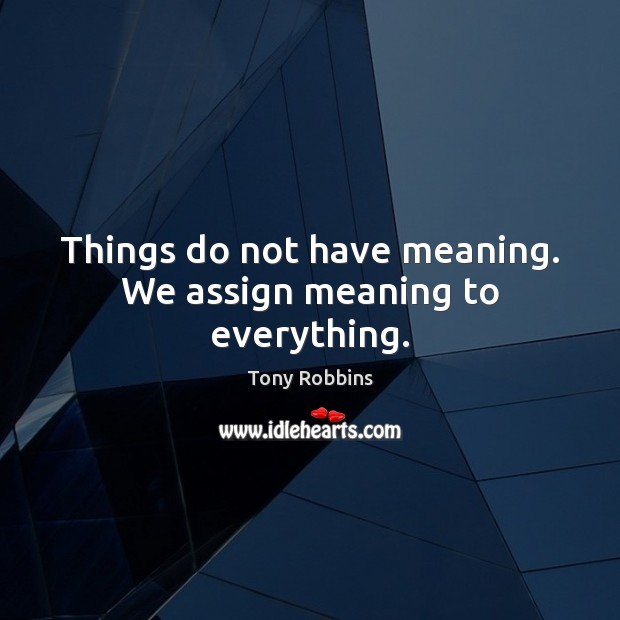 Image, Things do not have meaning. We assign meaning to everything.