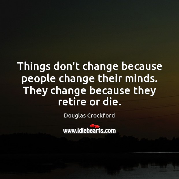 Things don't change because people change their minds. They change because they Douglas Crockford Picture Quote