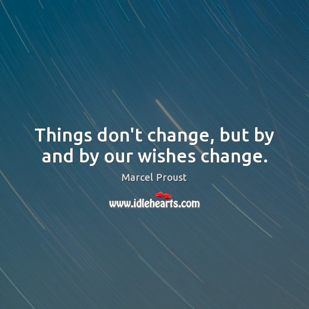 Image, Things don't change, but by and by our wishes change.