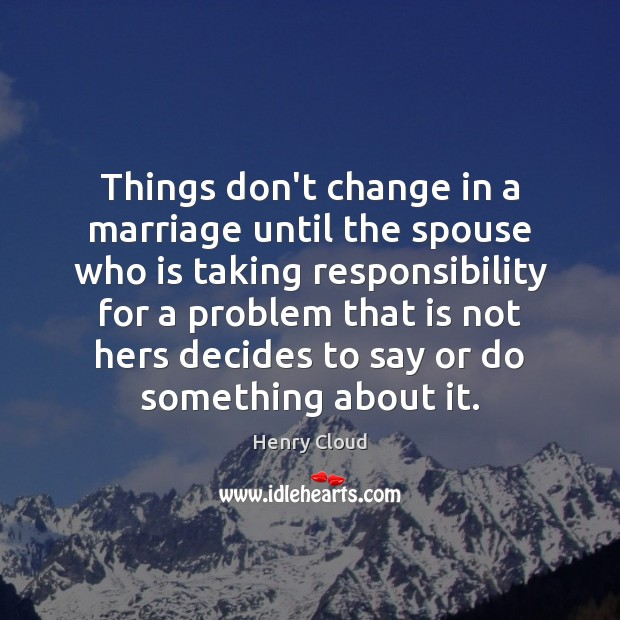 Things don't change in a marriage until the spouse who is taking Henry Cloud Picture Quote