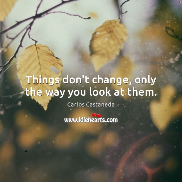 Things don't change, only the way you look at them. Image